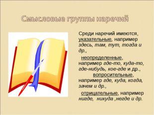 Среди наречий имеются, указательные, например здесь, там, тут, тогда и др.,