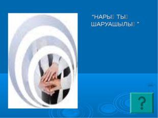 """""""НАРЫҚТЫҚ ШАРУАШЫЛЫҚ"""""""