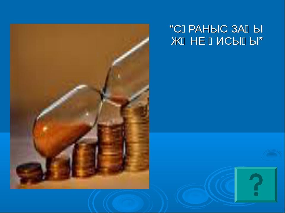 """""""СҰРАНЫС ЗАҢЫ ЖӘНЕ ҚИСЫҒЫ"""""""