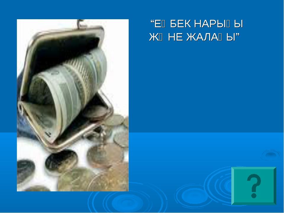 """""""ЕҢБЕК НАРЫҒЫ ЖӘНЕ ЖАЛАҚЫ"""""""