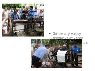 Затем эту массу пропускают через пресс, чтобы отжать воду.