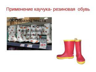 Применение каучука- резиновая обувь