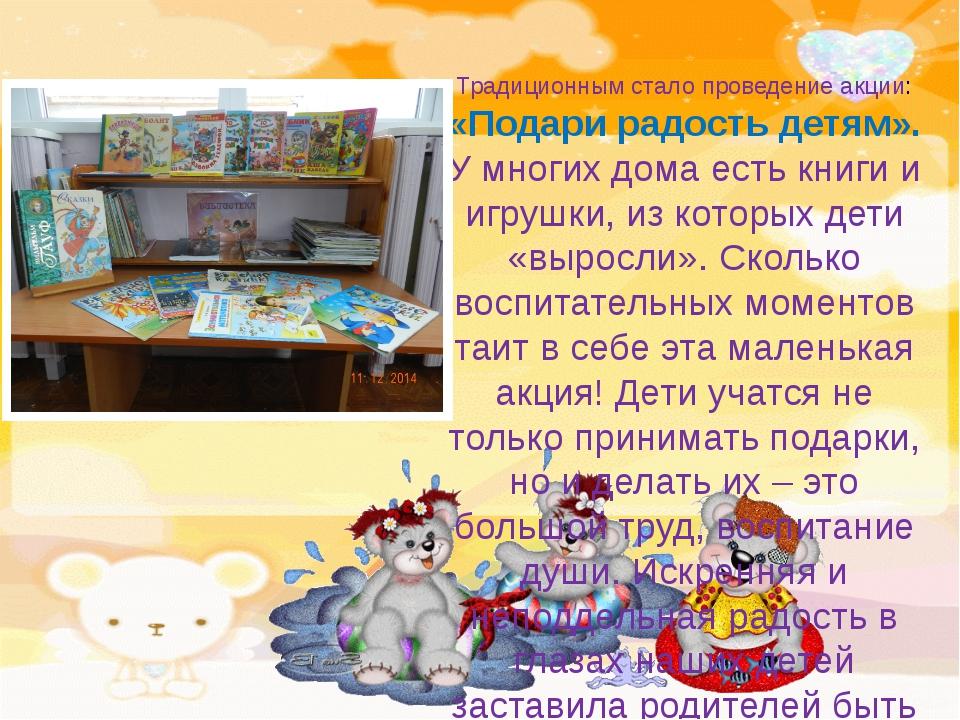 Традиционным стало проведение акции: «Подари радость детям». У многих дома е...
