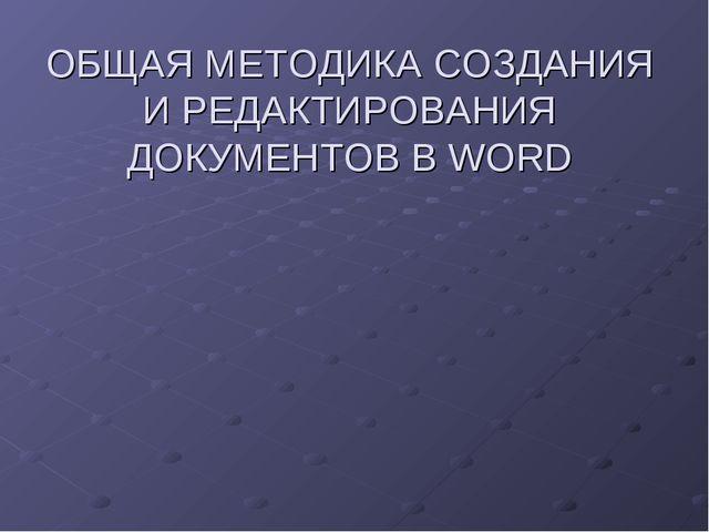 ОБЩАЯ МЕТОДИКА СОЗДАНИЯ И РЕДАКТИРОВАНИЯ ДОКУМЕНТОВ В WORD