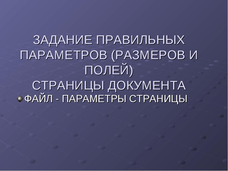 ЗАДАНИЕ ПРАВИЛЬНЫХ ПАРАМЕТРОВ (РАЗМЕРОВ И ПОЛЕЙ) СТРАНИЦЫ ДОКУМЕНТА ФАЙЛ - ПА...