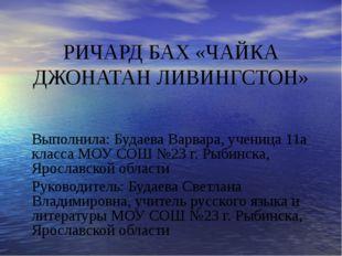 РИЧАРД БАХ «ЧАЙКА ДЖОНАТАН ЛИВИНГСТОН» Выполнила: Будаева Варвара, ученица 11