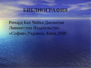 БИБЛИОГРАФИЯ Ричард Бах Чайка Джонатан Ливингстон Издательство «София»,Украин