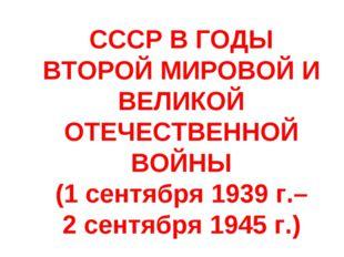 СССР В ГОДЫ ВТОРОЙ МИРОВОЙ И ВЕЛИКОЙ ОТЕЧЕСТВЕННОЙ ВОЙНЫ (1 сентября 1939 г.–
