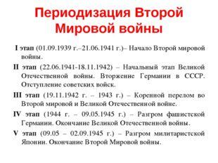 Периодизация Второй Мировой войны I этап (01.09.1939 г.–21.06.1941 г.)– Начал