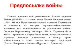 Главной предпосылкой развязывания Второй мировой Войны (1939-1941 гг.) стали