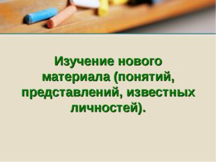 Изучение нового материала (понятий, представлений, известных личностей).