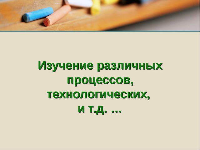 Изучение различных процессов, технологических, и т.д. …
