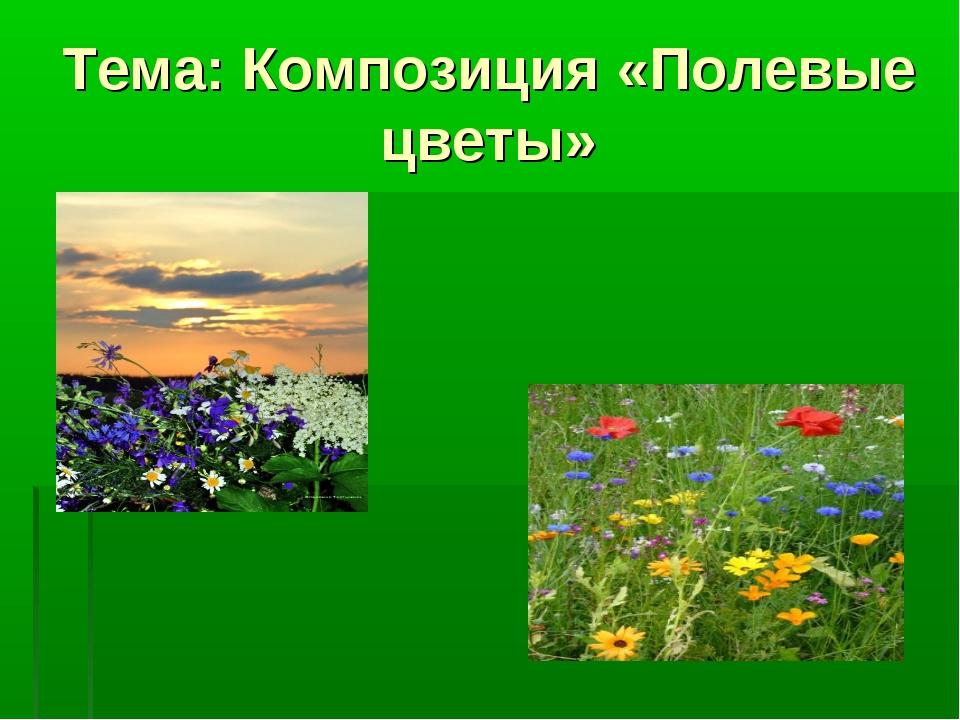 Тема: Композиция «Полевые цветы»