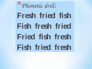 Phonetic drill: Fresh fried fish Fish fresh fried Fried fish fresh Fish fried