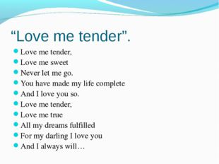 """""""Love me tender"""". Love me tender, Love me sweet Never let me go. You have mad"""