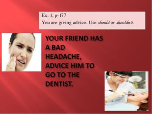 Ex: 1, p-177 You are giving advice. Use should or shouldn't.