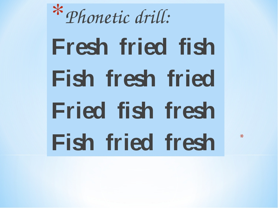 Phonetic drill: Fresh fried fish Fish fresh fried Fried fish fresh Fish fried...