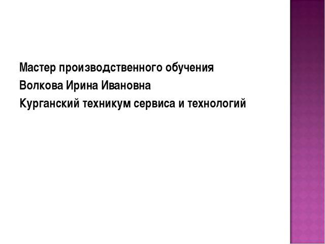 Мастер производственного обучения Волкова Ирина Ивановна Курганский техникум...