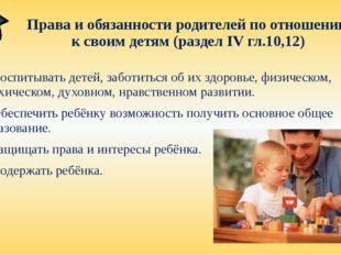 Права и обязанности родителей по отношению к своим детям (раздел IV гл.10,12)