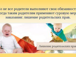 Но не все родители выполняют свои обязанности, тогда таким родителям применяю