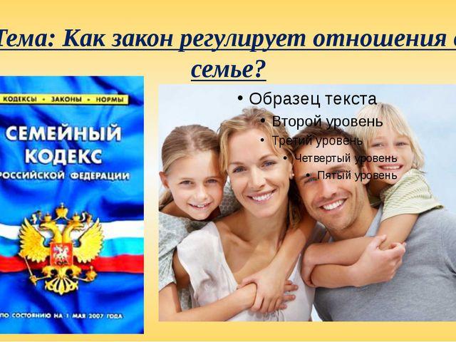 Тема: Как закон регулирует отношения в семье?