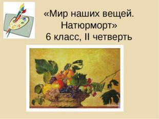 «Мир наших вещей. Натюрморт» 6 класс, II четверть
