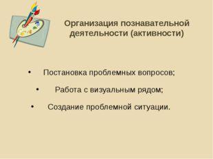 Организация познавательной деятельности (активности) Постановка проблемных во