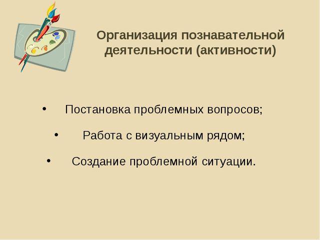 Организация познавательной деятельности (активности) Постановка проблемных во...