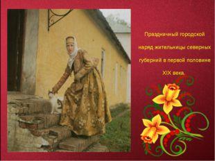 Праздничный городской наряд жительницы северных губерний в первой половине XI