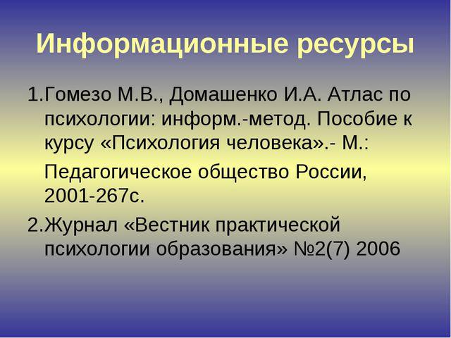 Информационные ресурсы 1.Гомезо М.В., Домашенко И.А. Атлас по психологии: инф...