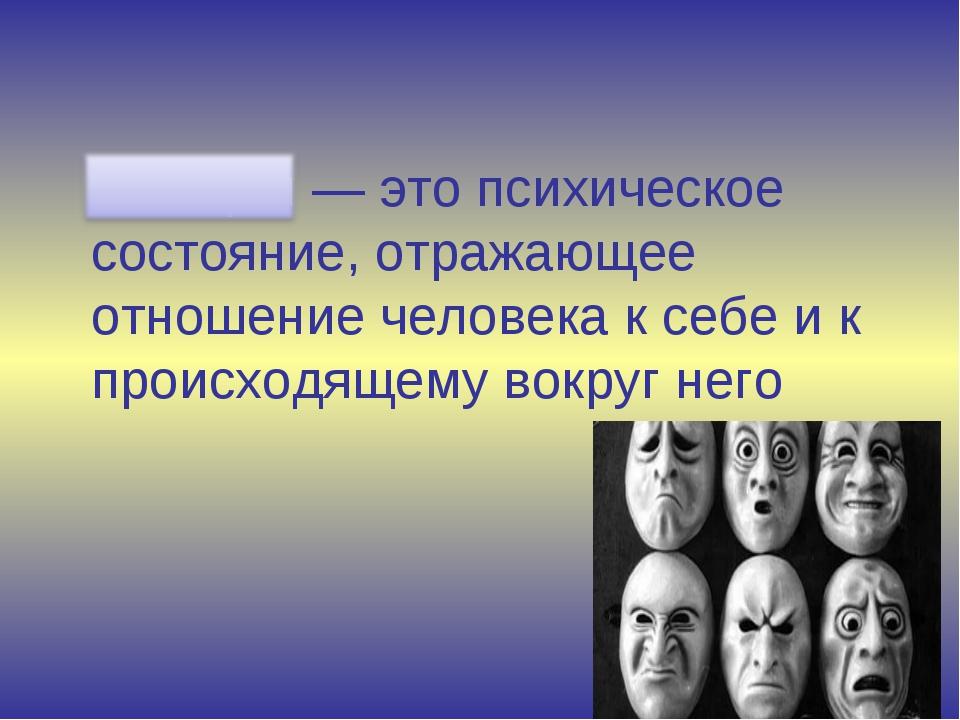Эмоция — это психическое состояние, отражающее отношение человека к себе и к...