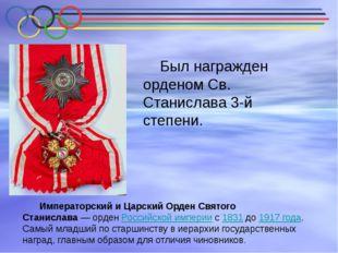 Был награжден орденом Св. Станислава 3-й степени. Императорский и Царский