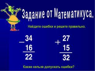34 16 22 27 15 32 Найдите ошибки и решите правильно. Какие нельзя допускать о