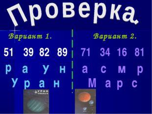 Вариант 1. Вариант 2. 51 р 39 а 82 У 89 н У р а н 71 34 16 81 а с м р М а р с