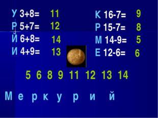 У 3+8= Р 5+7= Й 6+8= И 4+9= 11 12 14 13 К 16-7= Р 15-7= М 14-9= Е 12-6= 9 8 5