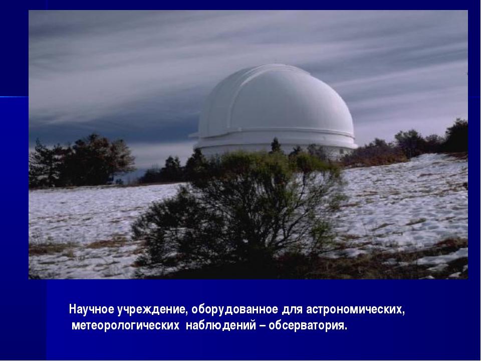 Научное учреждение, оборудованное для астрономических, метеорологических набл...