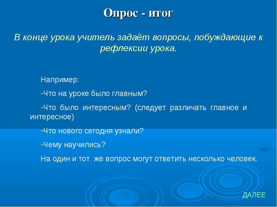 Опрос - итог В конце урока учитель задаёт вопросы, побуждающие к рефлексии ур...