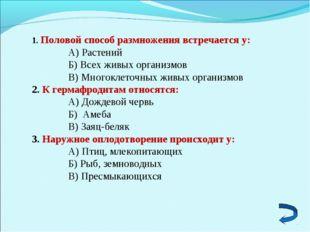 1. Половой способ размножения встречается у: А) Растений Б) Всех живых органи