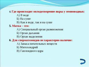 4. Где происходит оплодотворение икры у земноводных: А) В воде Б) На суше В)