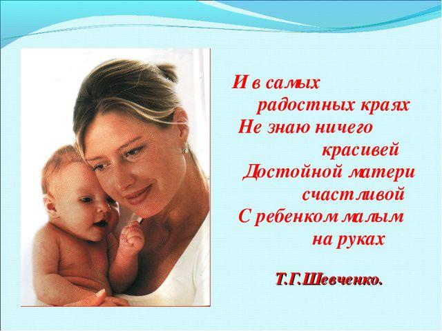 И в самых радостных краях Не знаю ничего красивей Достойной матери счастливо...
