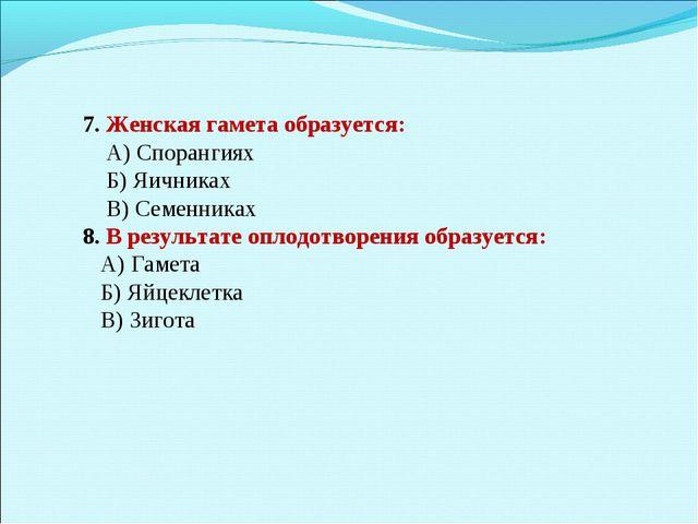 7. Женская гамета образуется: А) Спорангиях Б) Яичниках В) Семенниках 8. В р...
