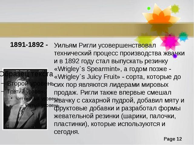 1891-1892 - Уильям Ригли усовершенствовал технический процесс производства жв...