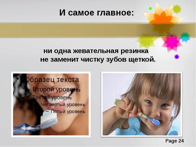 И самое главное: ни одна жевательная резинка не заменит чистку зубов щеткой....