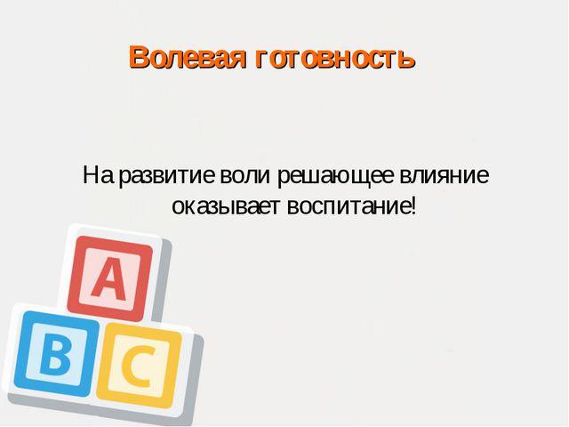 Волевая готовность На развитие воли решающее влияние оказывает воспитание!