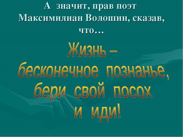 А значит, прав поэт Максимилиан Волошин, сказав, что…