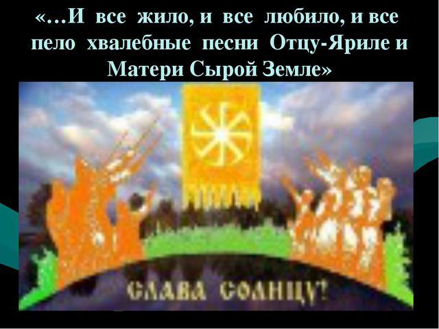 «…И все жило, и все любило, и все пело хвалебные песни Отцу-Яриле и Матери Сы...