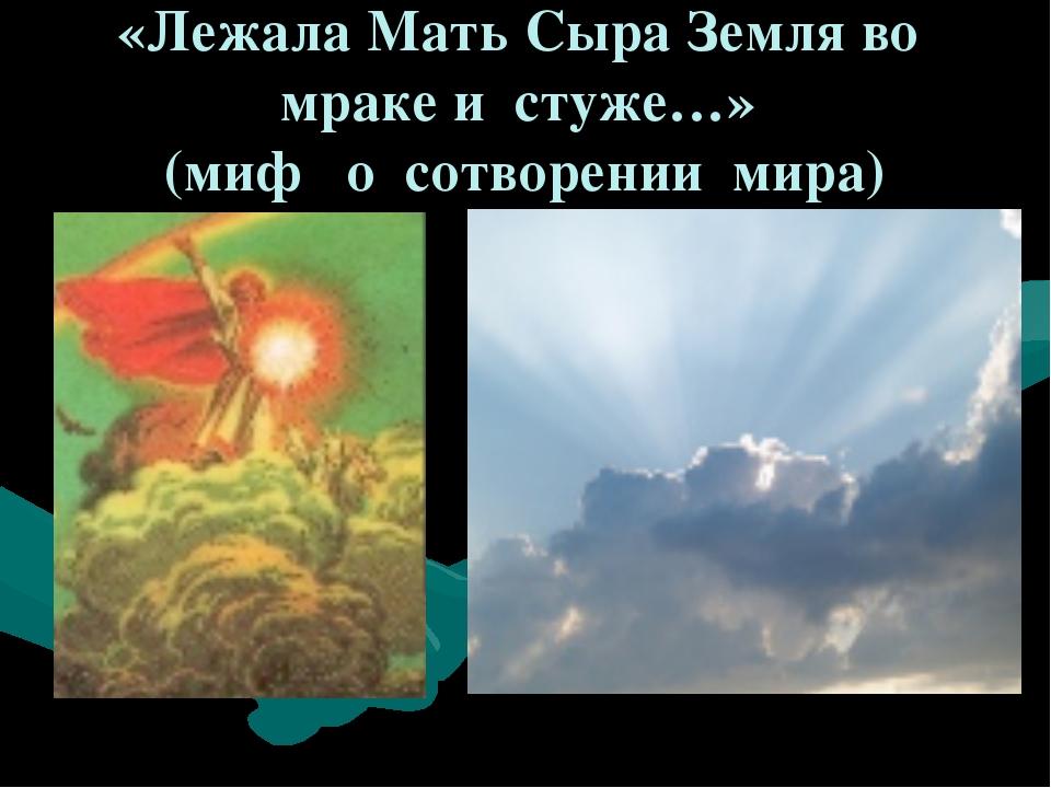 «Лежала Мать Сыра Земля во мраке и стуже…» (миф о сотворении мира)