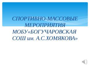 СПОРТИВНО-МАССОВЫЕ МЕРОПРИЯТИЯ МОБУ«БОГУЧАРОВСКАЯ СОШ им. А.С.ХОМЯКОВА»