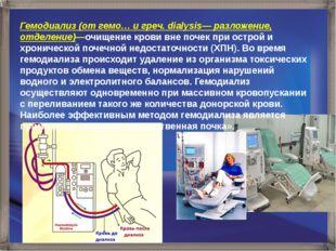 Гемодиализ (от гемо… и греч. dialysis— разложение, отделение)—очищение крови