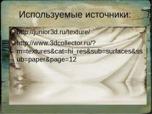 Используемые источники: http://junior3d.ru/texture/ http://www.3dcollector.ru